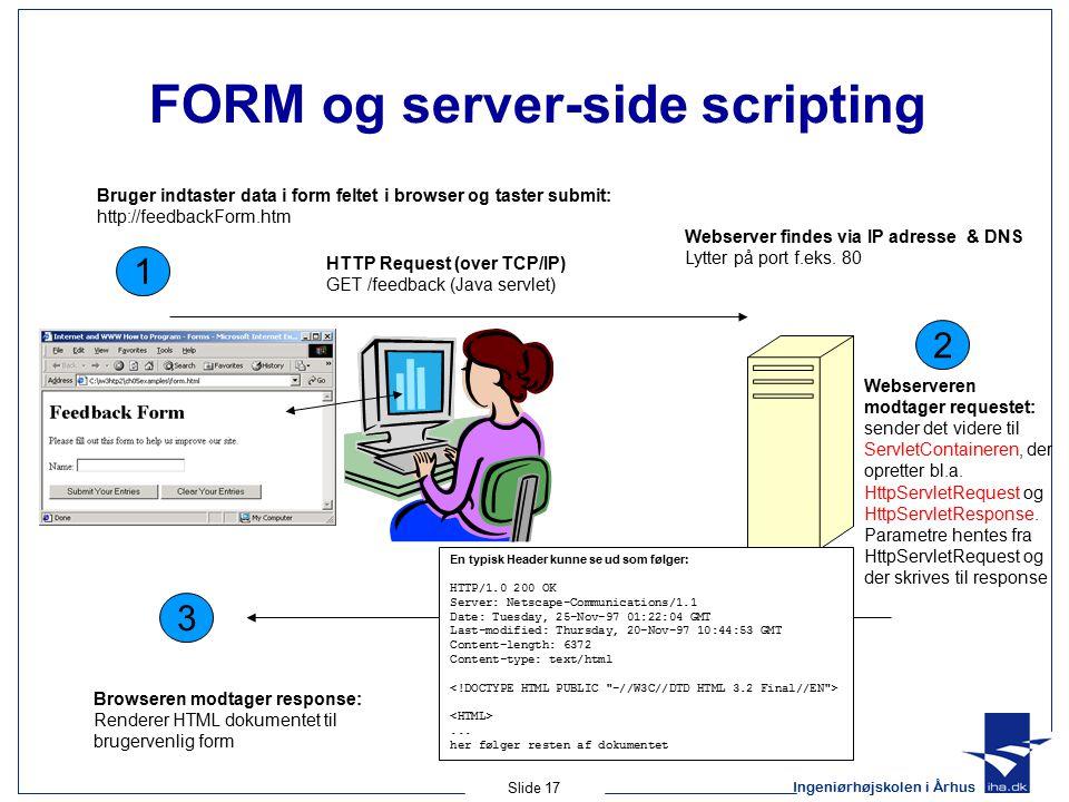 Ingeniørhøjskolen i Århus Slide 17 FORM og server-side scripting 1 HTTP Request (over TCP/IP) GET /feedback (Java servlet) Bruger indtaster data i form feltet i browser og taster submit: http://feedbackForm.htm 2 Webserveren modtager requestet: sender det videre til ServletContaineren, der opretter bl.a.