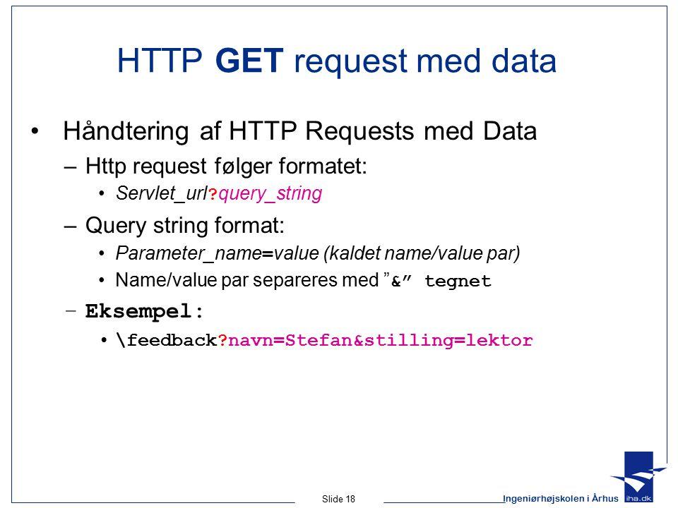 Ingeniørhøjskolen i Århus Slide 18 HTTP GET request med data Håndtering af HTTP Requests med Data –Http request følger formatet: Servlet_url .