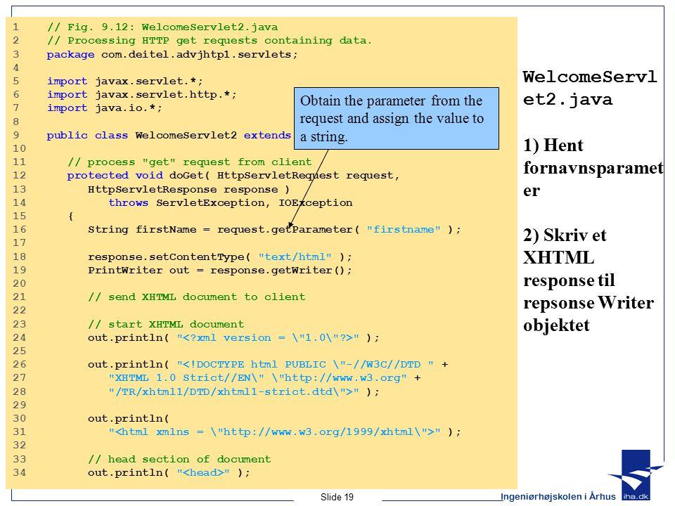Ingeniørhøjskolen i Århus Slide 19 WelcomeServl et2.java 1) Hent fornavnsparamet er 2) Skriv et XHTML response til repsonse Writer objektet 1 // Fig.