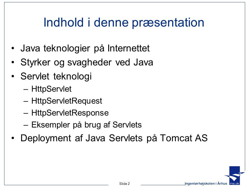 Ingeniørhøjskolen i Århus Slide 2 Indhold i denne præsentation Java teknologier på Internettet Styrker og svagheder ved Java Servlet teknologi –HttpServlet –HttpServletRequest –HttpServletResponse –Eksempler på brug af Servlets Deployment af Java Servlets på Tomcat AS