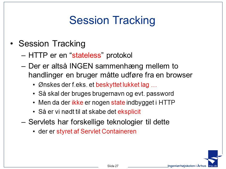 Ingeniørhøjskolen i Århus Slide 27 Session Tracking –HTTP er en stateless protokol –Der er altså INGEN sammenhæng mellem to handlinger en bruger måtte udføre fra en browser Ønskes der f.eks.