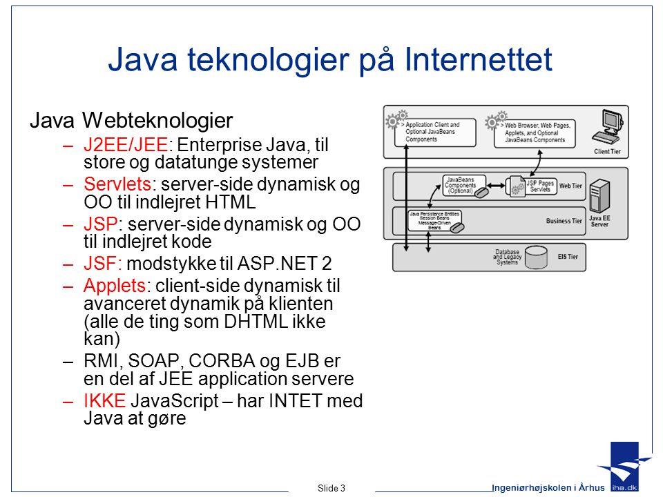 Ingeniørhøjskolen i Århus Slide 3 Java teknologier på Internettet Java Webteknologier –J2EE/JEE: Enterprise Java, til store og datatunge systemer –Servlets: server-side dynamisk og OO til indlejret HTML –JSP: server-side dynamisk og OO til indlejret kode –JSF: modstykke til ASP.NET 2 –Applets: client-side dynamisk til avanceret dynamik på klienten (alle de ting som DHTML ikke kan) –RMI, SOAP, CORBA og EJB er en del af JEE application servere –IKKE JavaScript – har INTET med Java at gøre
