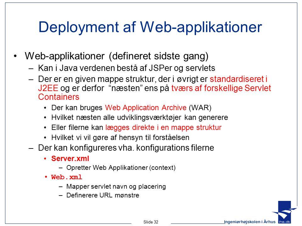 Ingeniørhøjskolen i Århus Slide 32 Deployment af Web-applikationer Web-applikationer (defineret sidste gang) –Kan i Java verdenen bestå af JSPer og servlets –Der er en given mappe struktur, der i øvrigt er standardiseret i J2EE og er derfor næsten ens på tværs af forskellige Servlet Containers Der kan bruges Web Application Archive (WAR) Hvilket næsten alle udviklingsværktøjer kan generere Eller filerne kan lægges direkte i en mappe struktur Hvilket vi vil gøre af hensyn til forståelsen –Der kan konfigureres vha.