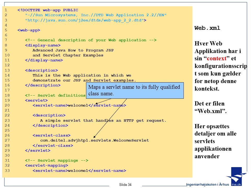 Ingeniørhøjskolen i Århus Slide 34 Web.xml Hver Web Applikation har i sin context et konfigurationsscrip t som kun gælder for netop denne kontekst.