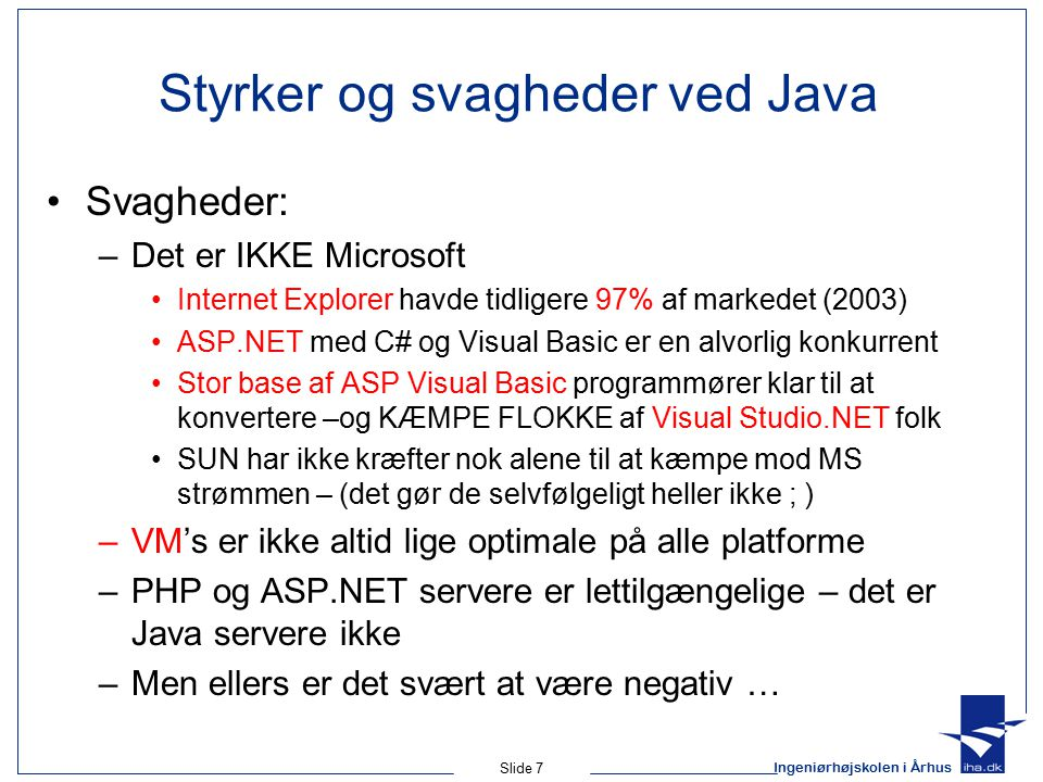 Ingeniørhøjskolen i Århus Slide 7 Styrker og svagheder ved Java Svagheder: –Det er IKKE Microsoft Internet Explorer havde tidligere 97% af markedet (2003) ASP.NET med C# og Visual Basic er en alvorlig konkurrent Stor base af ASP Visual Basic programmører klar til at konvertere –og KÆMPE FLOKKE af Visual Studio.NET folk SUN har ikke kræfter nok alene til at kæmpe mod MS strømmen – (det gør de selvfølgeligt heller ikke ; ) –VM's er ikke altid lige optimale på alle platforme –PHP og ASP.NET servere er lettilgængelige – det er Java servere ikke –Men ellers er det svært at være negativ …