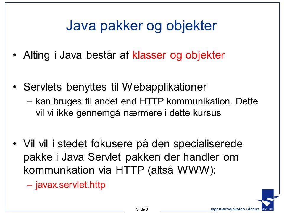 Ingeniørhøjskolen i Århus Slide 8 Java pakker og objekter Alting i Java består af klasser og objekter Servlets benyttes til Webapplikationer –kan bruges til andet end HTTP kommunikation.