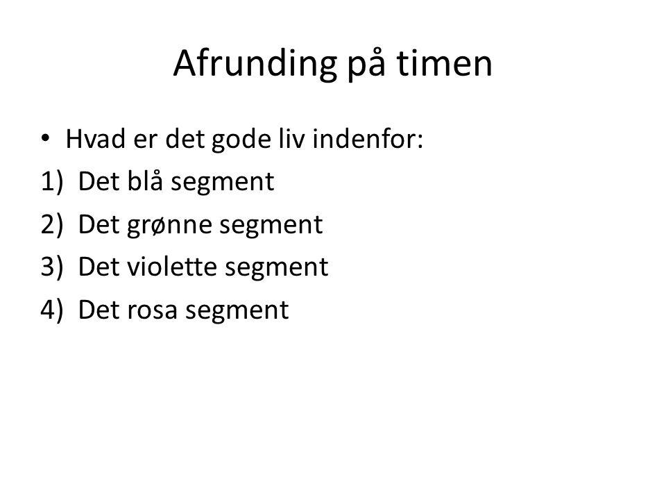 Afrunding på timen Hvad er det gode liv indenfor: 1)Det blå segment 2)Det grønne segment 3)Det violette segment 4)Det rosa segment