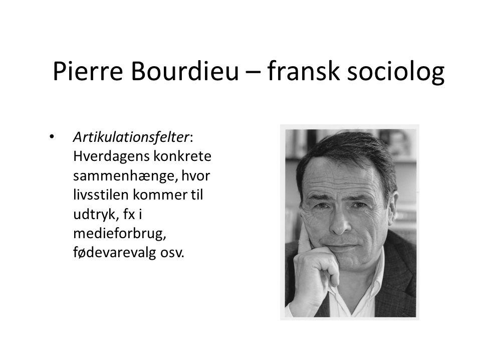 Pierre Bourdieu – fransk sociolog Artikulationsfelter: Hverdagens konkrete sammenhænge, hvor livsstilen kommer til udtryk, fx i medieforbrug, fødevare