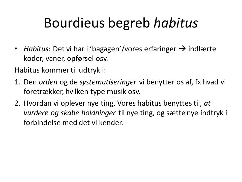 Bourdieus begreb habitus Habitus: Det vi har i 'bagagen'/vores erfaringer  indlærte koder, vaner, opførsel osv. Habitus kommer til udtryk i: 1.Den or
