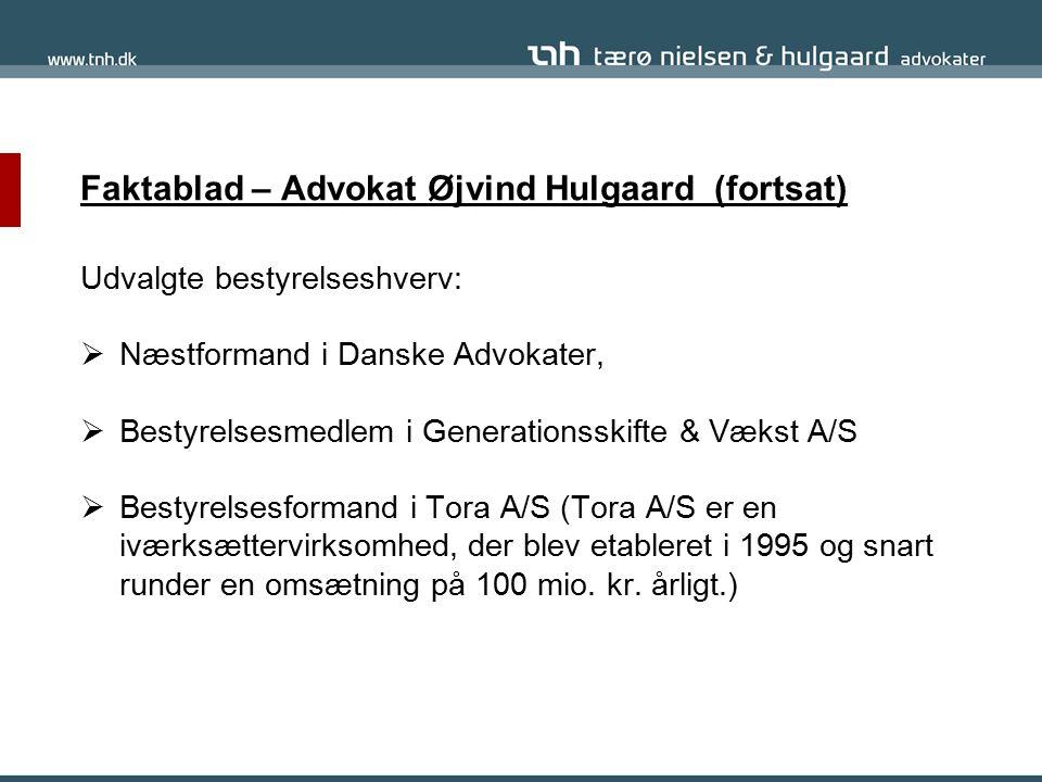 Faktablad – Advokat Øjvind Hulgaard (fortsat) Udvalgte bestyrelseshverv:  Næstformand i Danske Advokater,  Bestyrelsesmedlem i Generationsskifte & Vækst A/S  Bestyrelsesformand i Tora A/S (Tora A/S er en iværksættervirksomhed, der blev etableret i 1995 og snart runder en omsætning på 100 mio.