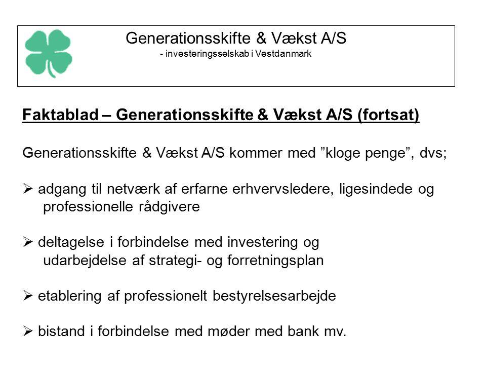 Generationsskifte & Vækst A/S - investeringsselskab i Vestdanmark Faktablad – Generationsskifte & Vækst A/S (fortsat) Generationsskifte & Vækst A/S kommer med kloge penge , dvs;  adgang til netværk af erfarne erhvervsledere, ligesindede og professionelle rådgivere  deltagelse i forbindelse med investering og udarbejdelse af strategi- og forretningsplan  etablering af professionelt bestyrelsesarbejde  bistand i forbindelse med møder med bank mv.
