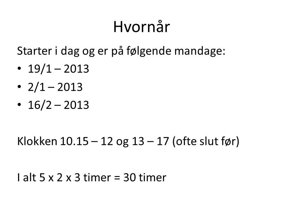 Hvornår Starter i dag og er på følgende mandage: 19/1 – 2013 2/1 – 2013 16/2 – 2013 Klokken 10.15 – 12 og 13 – 17 (ofte slut før) I alt 5 x 2 x 3 timer = 30 timer