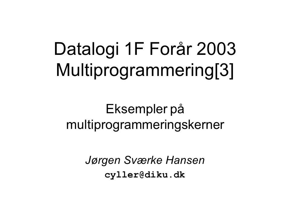 Datalogi 1F Forår 2003 Multiprogrammering[3] Eksempler på multiprogrammeringskerner Jørgen Sværke Hansen cyller@diku.dk
