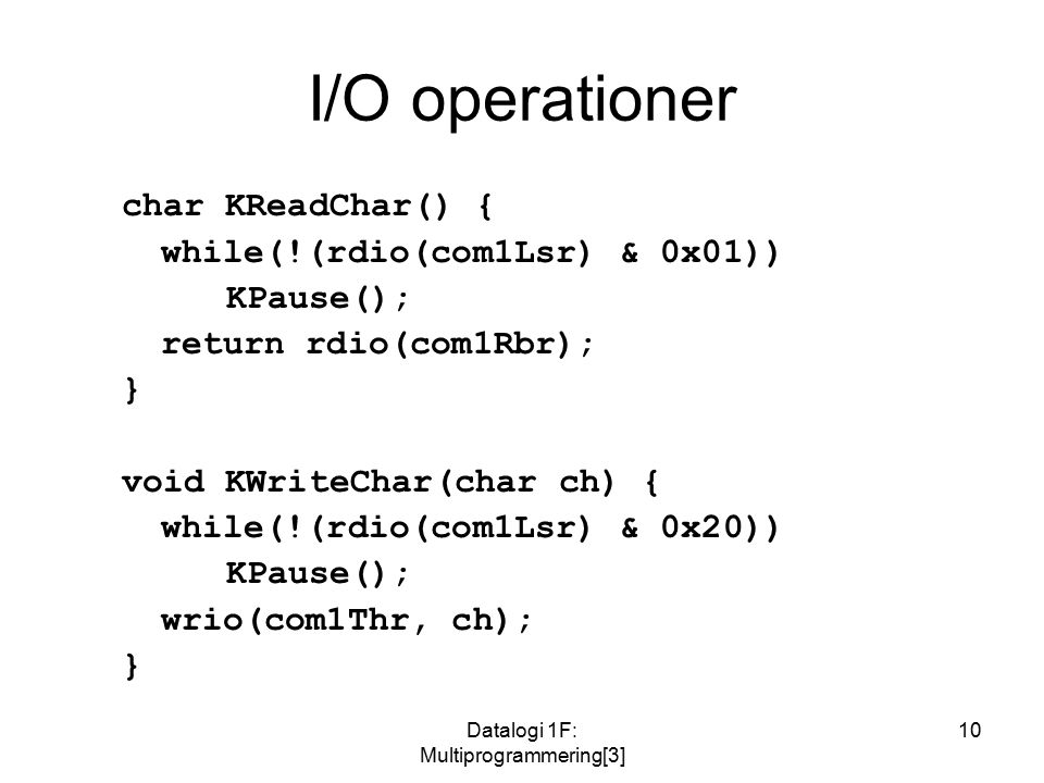 Datalogi 1F: Multiprogrammering[3] 10 I/O operationer char KReadChar() { while(!(rdio(com1Lsr) & 0x01)) KPause(); return rdio(com1Rbr); } void KWriteChar(char ch) { while(!(rdio(com1Lsr) & 0x20)) KPause(); wrio(com1Thr, ch); }