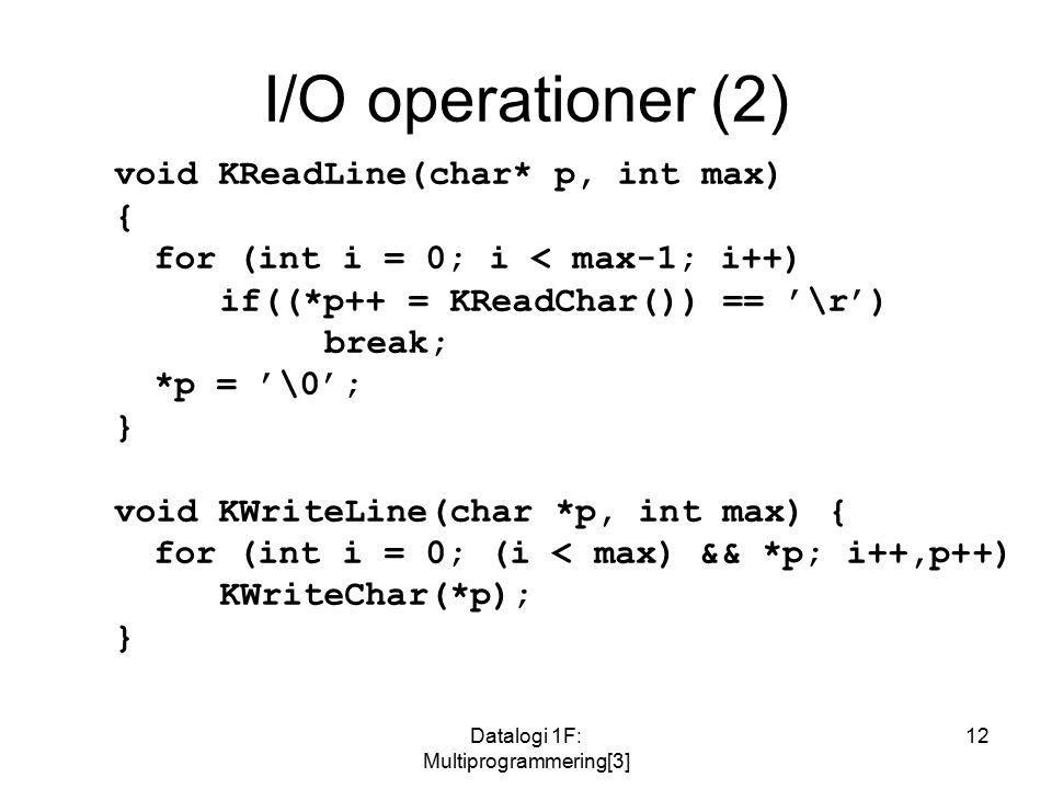 Datalogi 1F: Multiprogrammering[3] 12 I/O operationer (2) void KReadLine(char* p, int max) { for (int i = 0; i < max-1; i++) if((*p++ = KReadChar()) == '\r') break; *p = '\0'; } void KWriteLine(char *p, int max) { for (int i = 0; (i < max) && *p; i++,p++) KWriteChar(*p); }