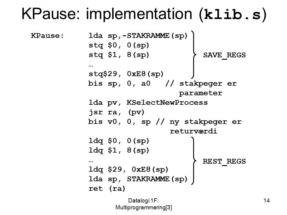 Datalogi 1F: Multiprogrammering[3] 14 KPause: implementation ( klib.s ) KPause: lda sp,-STAKRAMME(sp) stq $0, 0(sp) stq $1, 8(sp) … stq$29, 0xE8(sp) bis sp, 0, a0 // stakpeger er parameter lda pv, KSelectNewProcess jsr ra, (pv) bis v0, 0, sp // ny stakpeger er returværdi ldq $0, 0(sp) ldq $1, 8(sp) … ldq $29, 0xE8(sp) lda sp, STAKRAMME(sp) ret (ra) SAVE_REGS REST_REGS