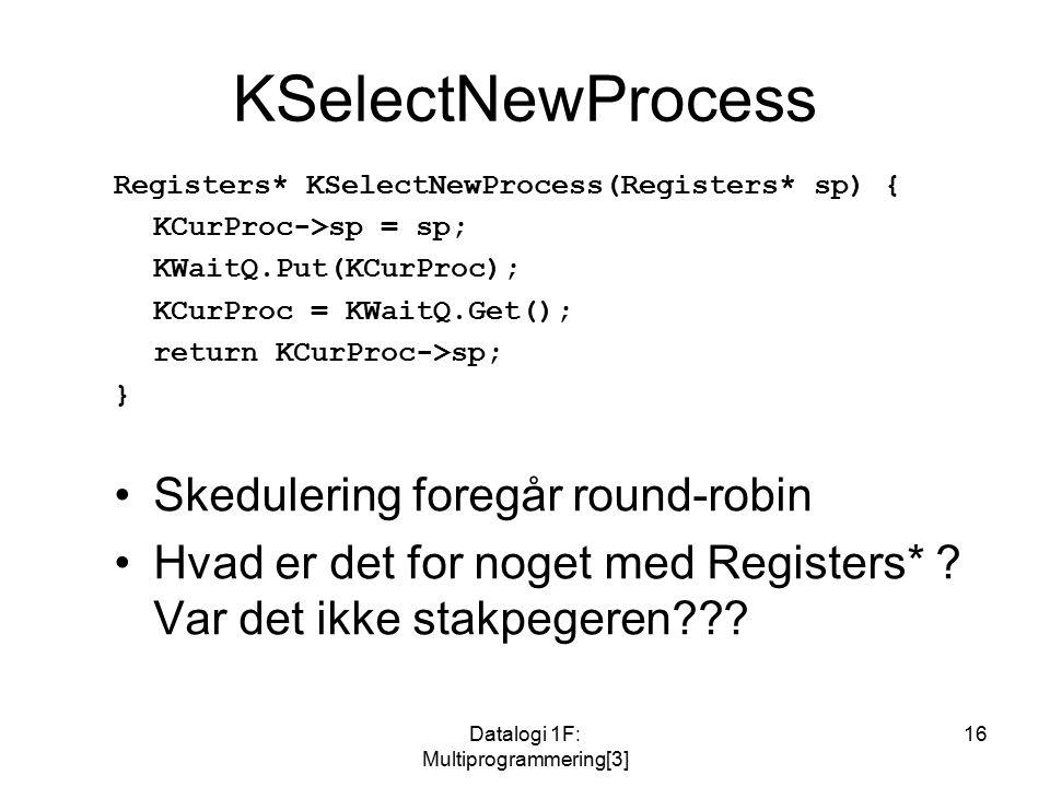 Datalogi 1F: Multiprogrammering[3] 16 KSelectNewProcess Registers* KSelectNewProcess(Registers* sp) { KCurProc->sp = sp; KWaitQ.Put(KCurProc); KCurProc = KWaitQ.Get(); return KCurProc->sp; } Skedulering foregår round-robin Hvad er det for noget med Registers* .