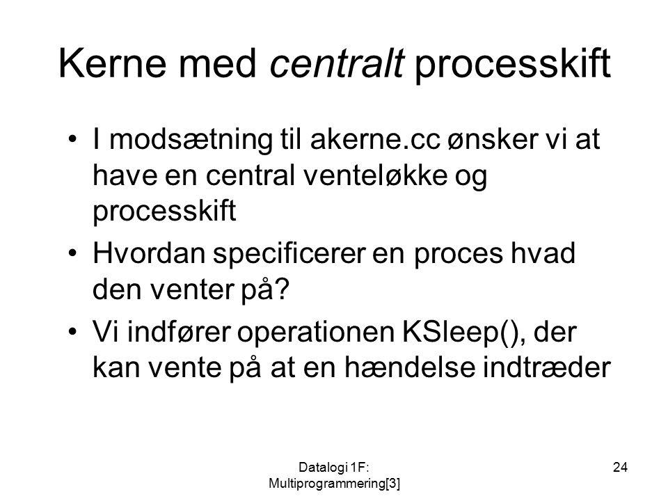 Datalogi 1F: Multiprogrammering[3] 24 Kerne med centralt processkift I modsætning til akerne.cc ønsker vi at have en central venteløkke og processkift Hvordan specificerer en proces hvad den venter på.