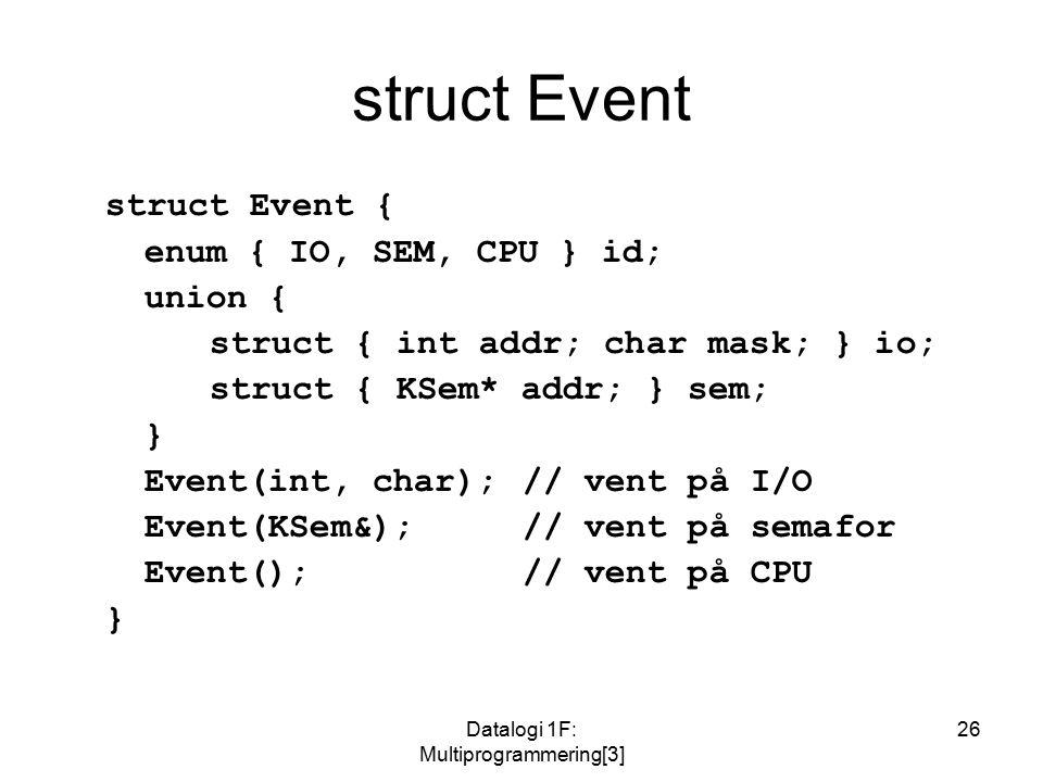 Datalogi 1F: Multiprogrammering[3] 26 struct Event struct Event { enum { IO, SEM, CPU } id; union { struct { int addr; char mask; } io; struct { KSem* addr; } sem; } Event(int, char);// vent på I/O Event(KSem&);// vent på semafor Event();// vent på CPU }