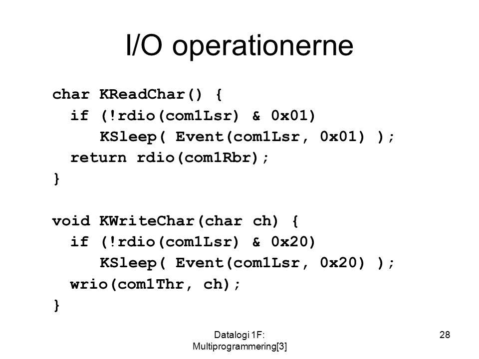 Datalogi 1F: Multiprogrammering[3] 28 I/O operationerne char KReadChar() { if (!rdio(com1Lsr) & 0x01) KSleep( Event(com1Lsr, 0x01) ); return rdio(com1Rbr); } void KWriteChar(char ch) { if (!rdio(com1Lsr) & 0x20) KSleep( Event(com1Lsr, 0x20) ); wrio(com1Thr, ch); }