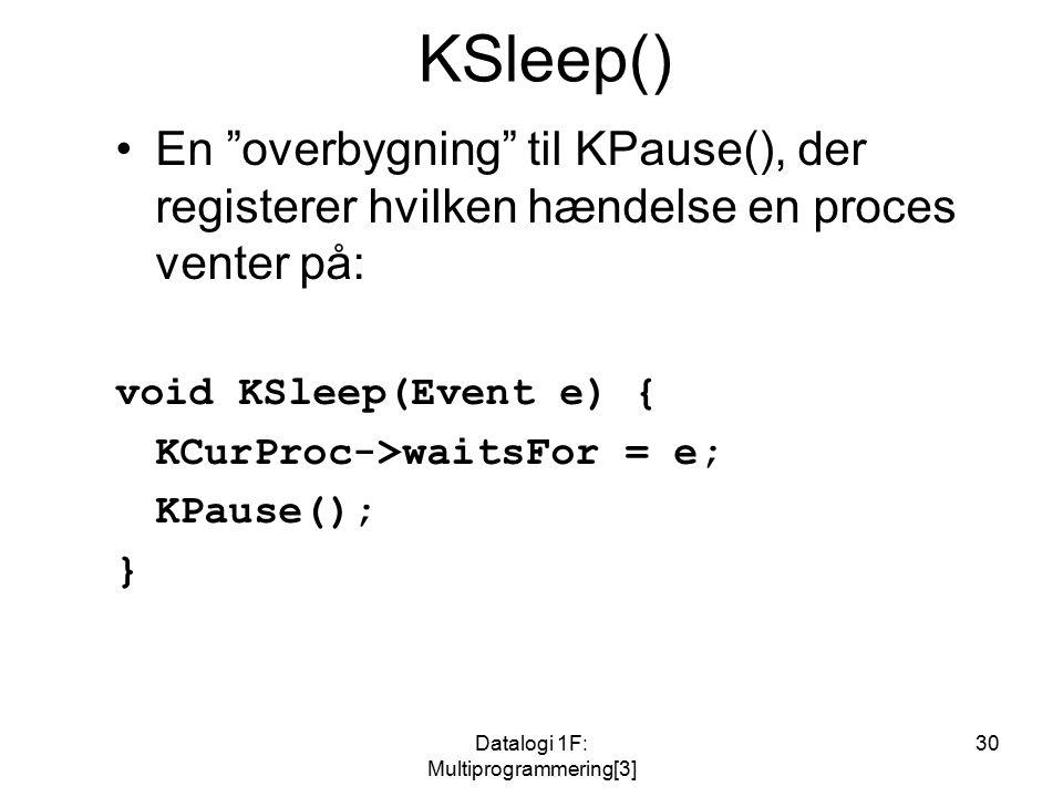 Datalogi 1F: Multiprogrammering[3] 30 KSleep() En overbygning til KPause(), der registerer hvilken hændelse en proces venter på: void KSleep(Event e) { KCurProc->waitsFor = e; KPause(); }