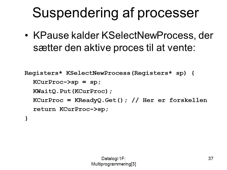 Datalogi 1F: Multiprogrammering[3] 37 Suspendering af processer KPause kalder KSelectNewProcess, der sætter den aktive proces til at vente: Registers* KSelectNewProcess(Registers* sp) { KCurProc->sp = sp; KWaitQ.Put(KCurProc); KCurProc = KReadyQ.Get(); // Her er forskellen return KCurProc->sp; }