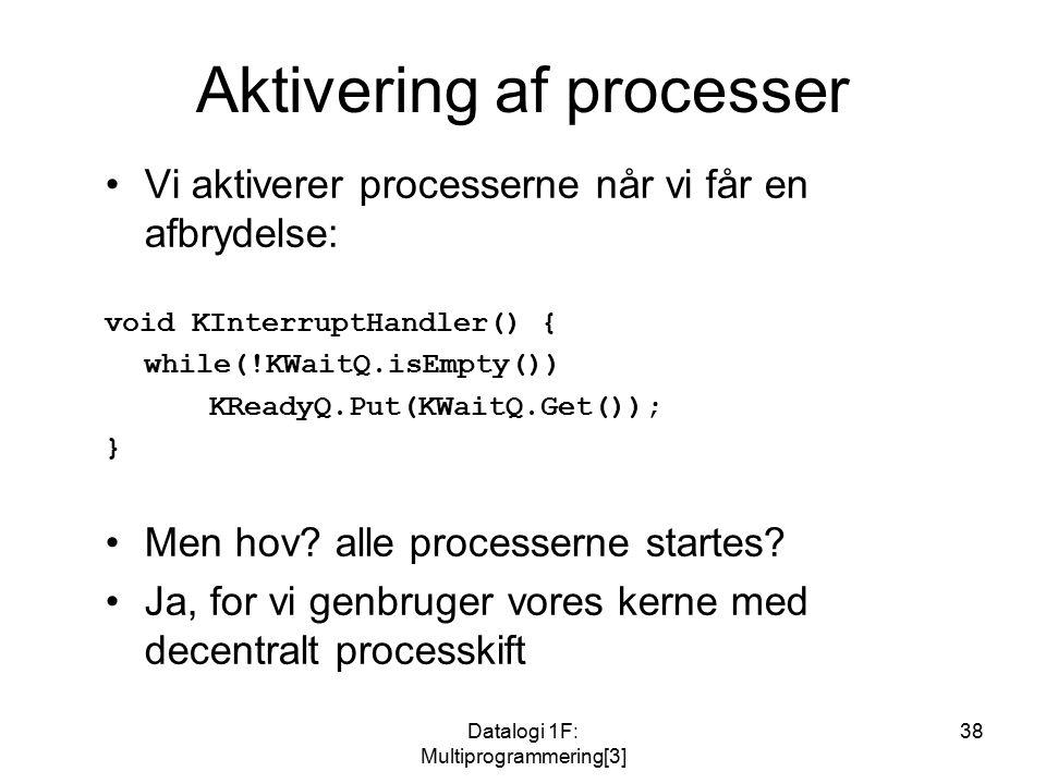 Datalogi 1F: Multiprogrammering[3] 38 Aktivering af processer Vi aktiverer processerne når vi får en afbrydelse: void KInterruptHandler() { while(!KWaitQ.isEmpty()) KReadyQ.Put(KWaitQ.Get()); } Men hov.
