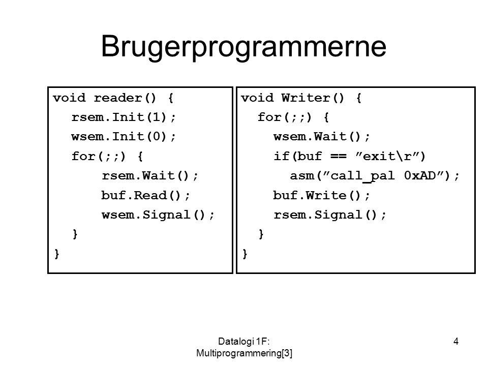 Datalogi 1F: Multiprogrammering[3] 4 Brugerprogrammerne void reader() { rsem.Init(1); wsem.Init(0); for(;;) { rsem.Wait(); buf.Read(); wsem.Signal(); } void Writer() { for(;;) { wsem.Wait(); if(buf == exit\r ) asm( call_pal 0xAD ); buf.Write(); rsem.Signal(); }