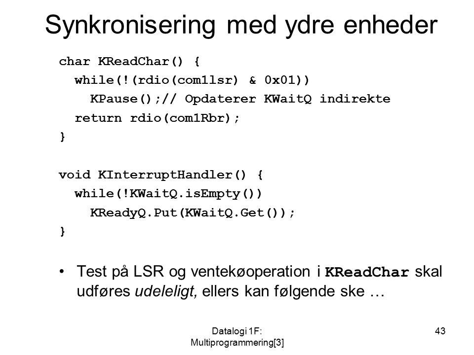 Datalogi 1F: Multiprogrammering[3] 43 Synkronisering med ydre enheder char KReadChar() { while(!(rdio(com1lsr) & 0x01)) KPause();// Opdaterer KWaitQ indirekte return rdio(com1Rbr); } void KInterruptHandler() { while(!KWaitQ.isEmpty()) KReadyQ.Put(KWaitQ.Get()); } Test på LSR og ventekøoperation i KReadChar skal udføres udeleligt, ellers kan følgende ske …