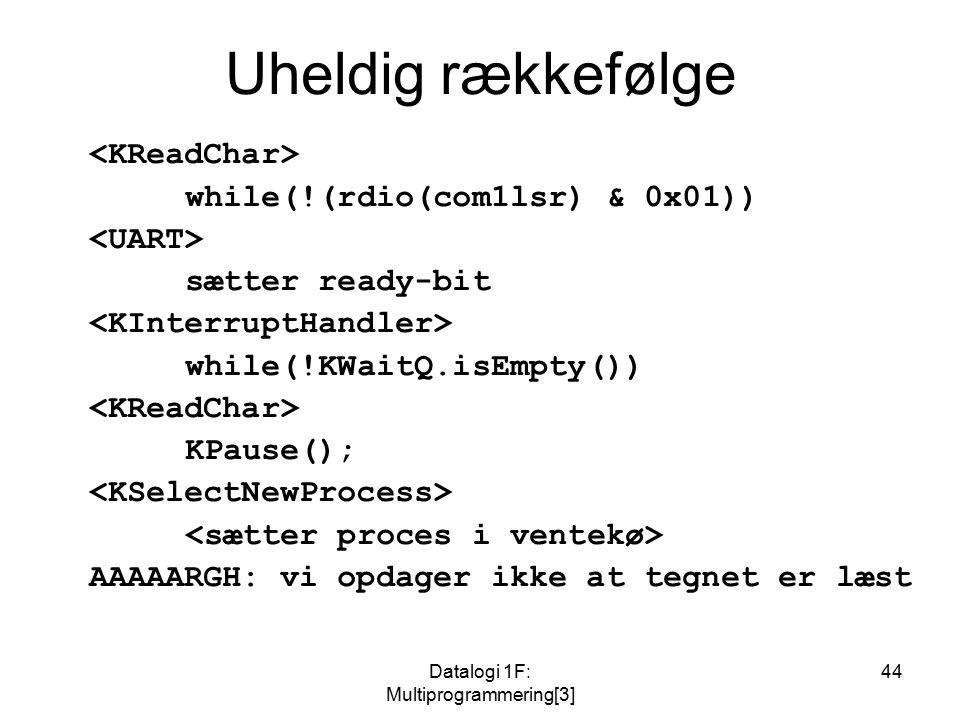 Datalogi 1F: Multiprogrammering[3] 44 Uheldig rækkefølge while(!(rdio(com1lsr) & 0x01)) sætter ready-bit while(!KWaitQ.isEmpty()) KPause(); AAAAARGH: vi opdager ikke at tegnet er læst