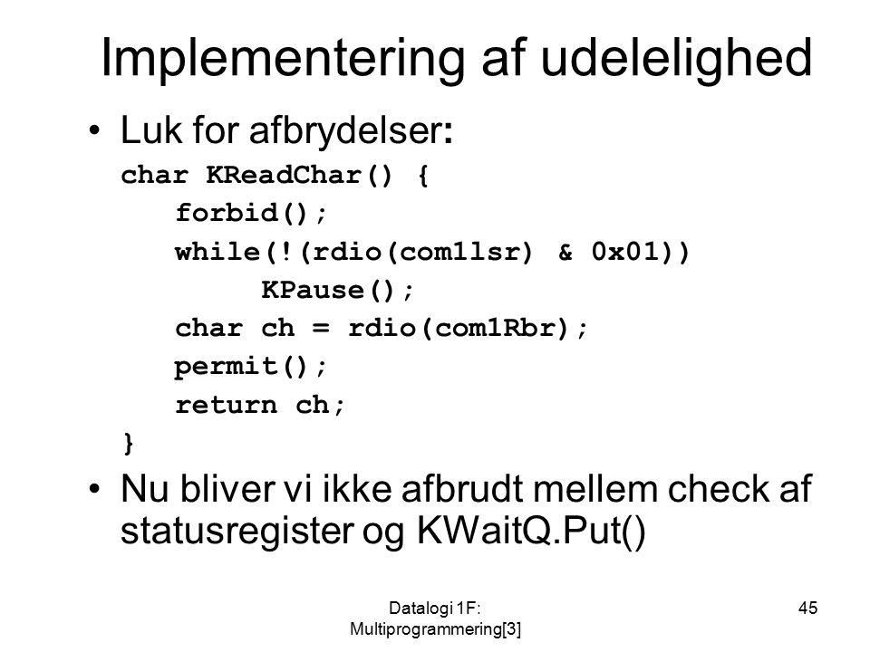 Datalogi 1F: Multiprogrammering[3] 45 Implementering af udelelighed Luk for afbrydelser: char KReadChar() { forbid(); while(!(rdio(com1lsr) & 0x01)) KPause(); char ch = rdio(com1Rbr); permit(); return ch; } Nu bliver vi ikke afbrudt mellem check af statusregister og KWaitQ.Put()