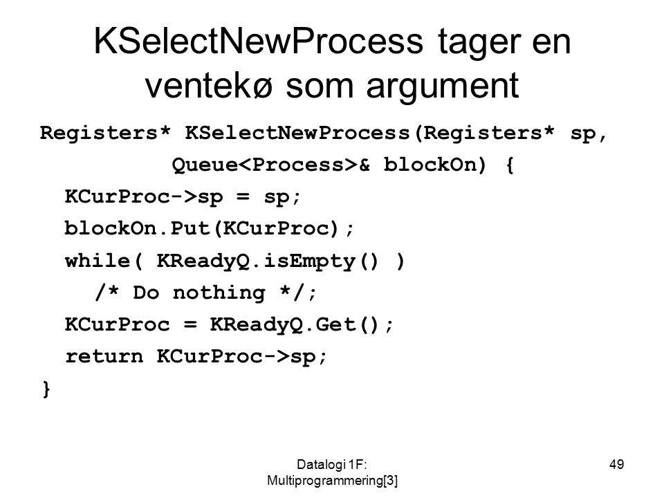 Datalogi 1F: Multiprogrammering[3] 49 KSelectNewProcess tager en ventekø som argument Registers* KSelectNewProcess(Registers* sp, Queue & blockOn) { KCurProc->sp = sp; blockOn.Put(KCurProc); while( KReadyQ.isEmpty() ) /* Do nothing */; KCurProc = KReadyQ.Get(); return KCurProc->sp; }