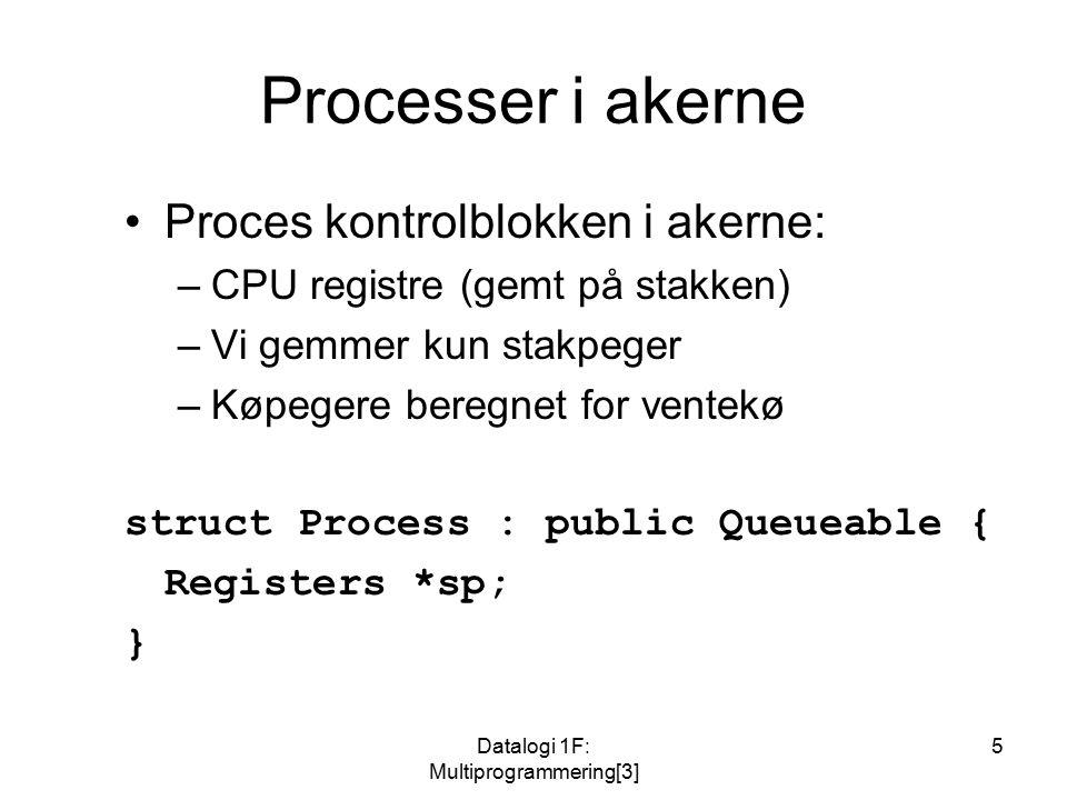 Datalogi 1F: Multiprogrammering[3] 5 Processer i akerne Proces kontrolblokken i akerne: –CPU registre (gemt på stakken) –Vi gemmer kun stakpeger –Køpegere beregnet for ventekø struct Process : public Queueable { Registers *sp; }