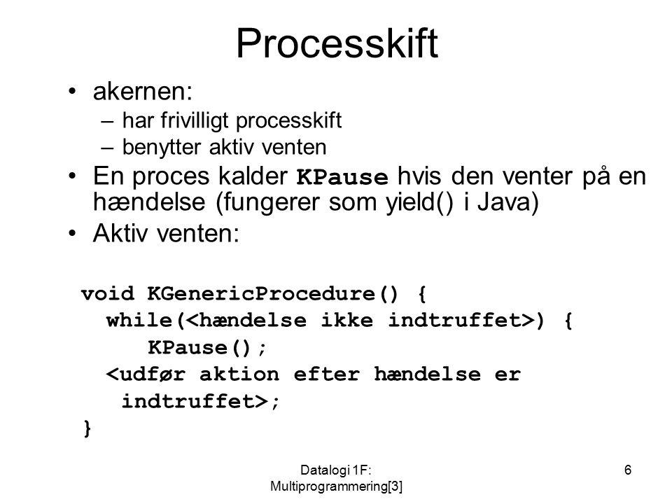 Datalogi 1F: Multiprogrammering[3] 6 Processkift akernen: –har frivilligt processkift –benytter aktiv venten En proces kalder KPause hvis den venter på en hændelse (fungerer som yield() i Java) Aktiv venten: void KGenericProcedure() { while( ) { KPause(); <udfør aktion efter hændelse er indtruffet>; }