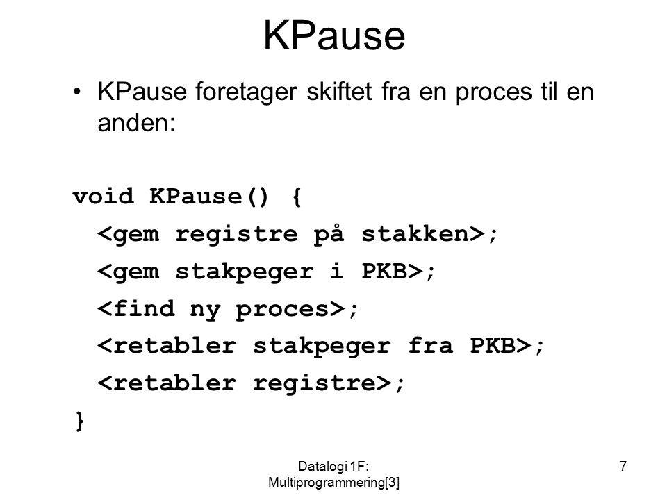 Datalogi 1F: Multiprogrammering[3] 7 KPause KPause foretager skiftet fra en proces til en anden: void KPause() { ; }