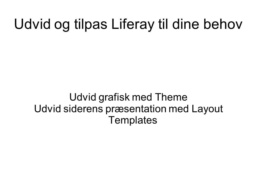Udvid og tilpas Liferay til dine behov Udvid grafisk med Theme Udvid siderens præsentation med Layout Templates