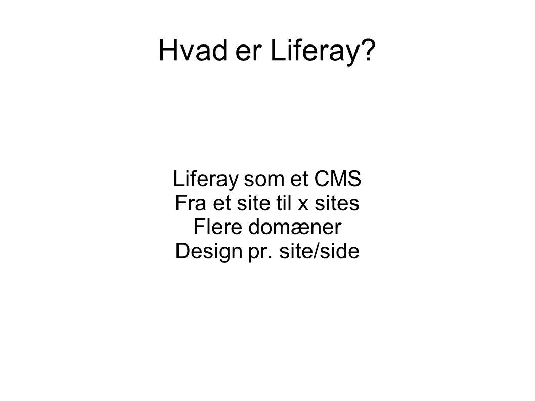 Hvad er Liferay Liferay som et CMS Fra et site til x sites Flere domæner Design pr. site/side