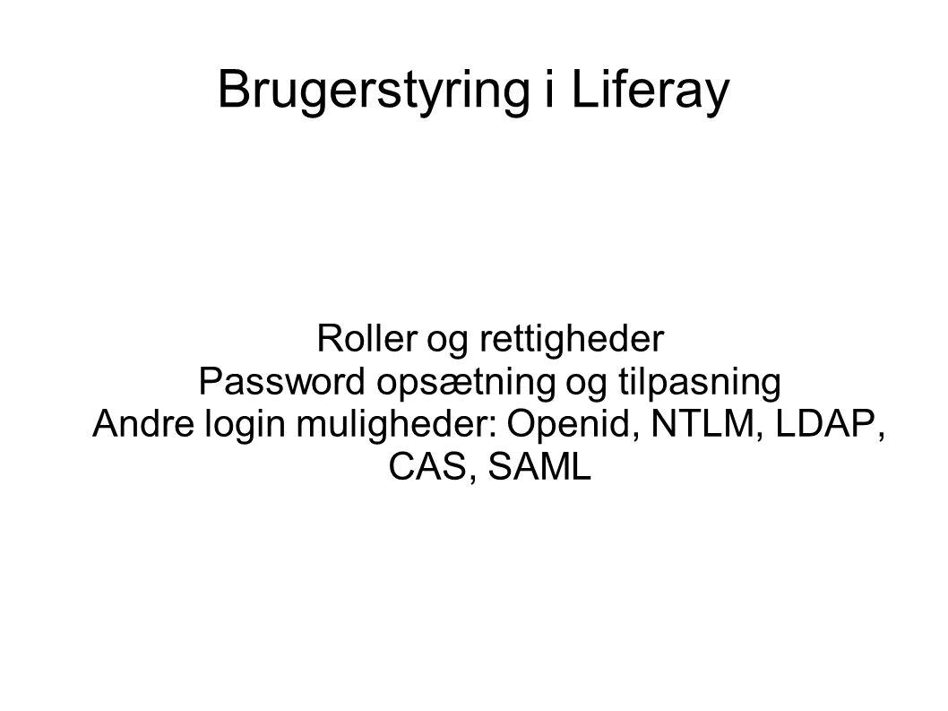 Brugerstyring i Liferay Roller og rettigheder Password opsætning og tilpasning Andre login muligheder: Openid, NTLM, LDAP, CAS, SAML