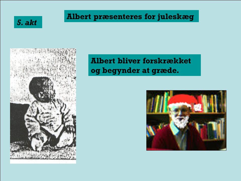 Albert præsenteres for en kanin 4. akt Albert bliver forskrækket og begynder at græde.
