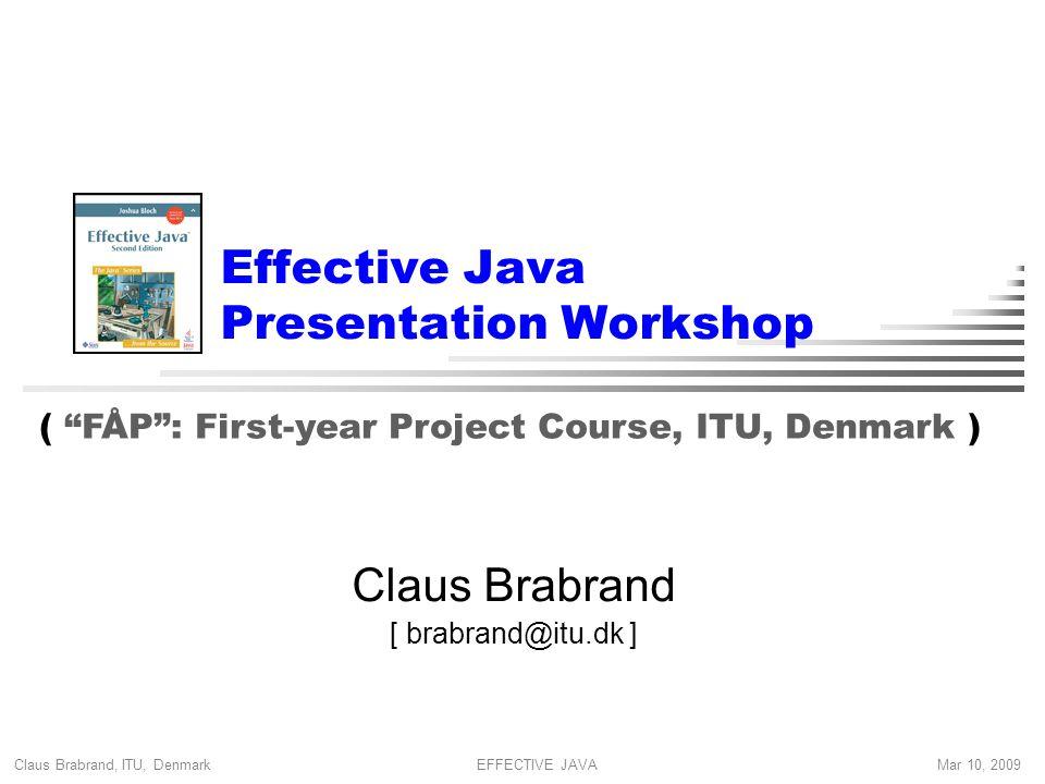 Claus Brabrand, ITU, Denmark Mar 10, 2009EFFECTIVE JAVA Effective Java Presentation Workshop Claus Brabrand [ brabrand@itu.dk ] ( FÅP : First-year Project Course, ITU, Denmark )