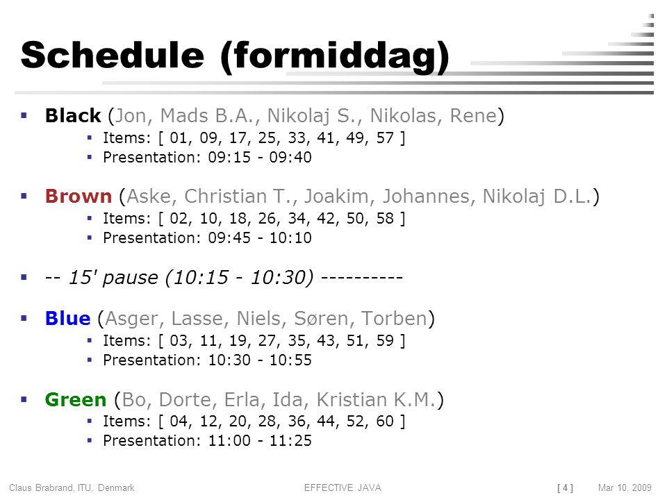 [ 4 ] Claus Brabrand, ITU, Denmark Mar 10, 2009EFFECTIVE JAVA Schedule (formiddag)  Black (Jon, Mads B.A., Nikolaj S., Nikolas, Rene)  Items: [ 01, 09, 17, 25, 33, 41, 49, 57 ]  Presentation: 09:15 - 09:40  Brown (Aske, Christian T., Joakim, Johannes, Nikolaj D.L.)  Items: [ 02, 10, 18, 26, 34, 42, 50, 58 ]  Presentation: 09:45 - 10:10  -- 15 pause (10:15 - 10:30) ----------  Blue (Asger, Lasse, Niels, Søren, Torben)  Items: [ 03, 11, 19, 27, 35, 43, 51, 59 ]  Presentation: 10:30 - 10:55  Green (Bo, Dorte, Erla, Ida, Kristian K.M.)  Items: [ 04, 12, 20, 28, 36, 44, 52, 60 ]  Presentation: 11:00 - 11:25