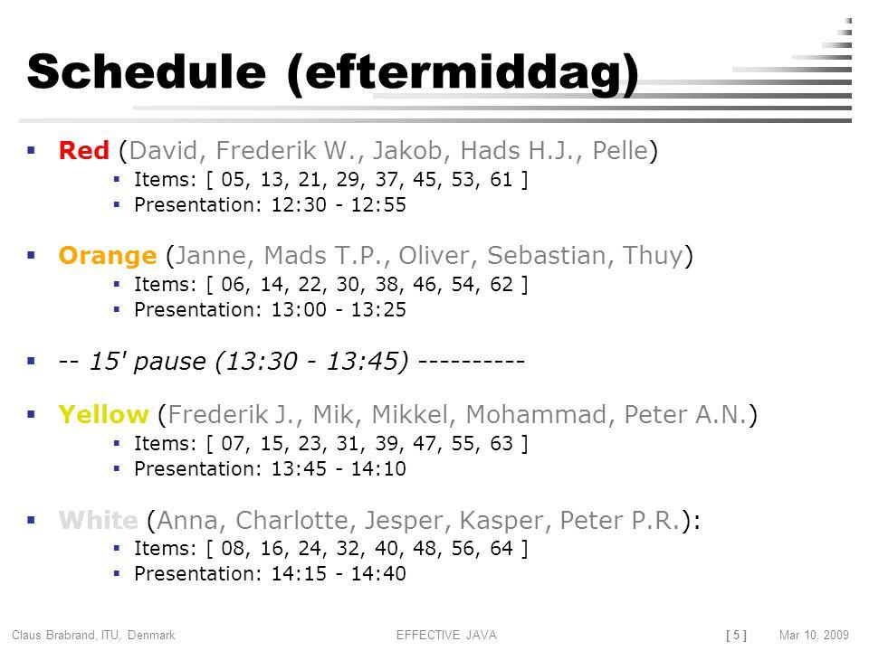 [ 5 ] Claus Brabrand, ITU, Denmark Mar 10, 2009EFFECTIVE JAVA Schedule (eftermiddag)  Red (David, Frederik W., Jakob, Hads H.J., Pelle)  Items: [ 05, 13, 21, 29, 37, 45, 53, 61 ]  Presentation: 12:30 - 12:55  Orange (Janne, Mads T.P., Oliver, Sebastian, Thuy)  Items: [ 06, 14, 22, 30, 38, 46, 54, 62 ]  Presentation: 13:00 - 13:25  -- 15 pause (13:30 - 13:45) ----------  Yellow (Frederik J., Mik, Mikkel, Mohammad, Peter A.N.)  Items: [ 07, 15, 23, 31, 39, 47, 55, 63 ]  Presentation: 13:45 - 14:10  White (Anna, Charlotte, Jesper, Kasper, Peter P.R.):  Items: [ 08, 16, 24, 32, 40, 48, 56, 64 ]  Presentation: 14:15 - 14:40