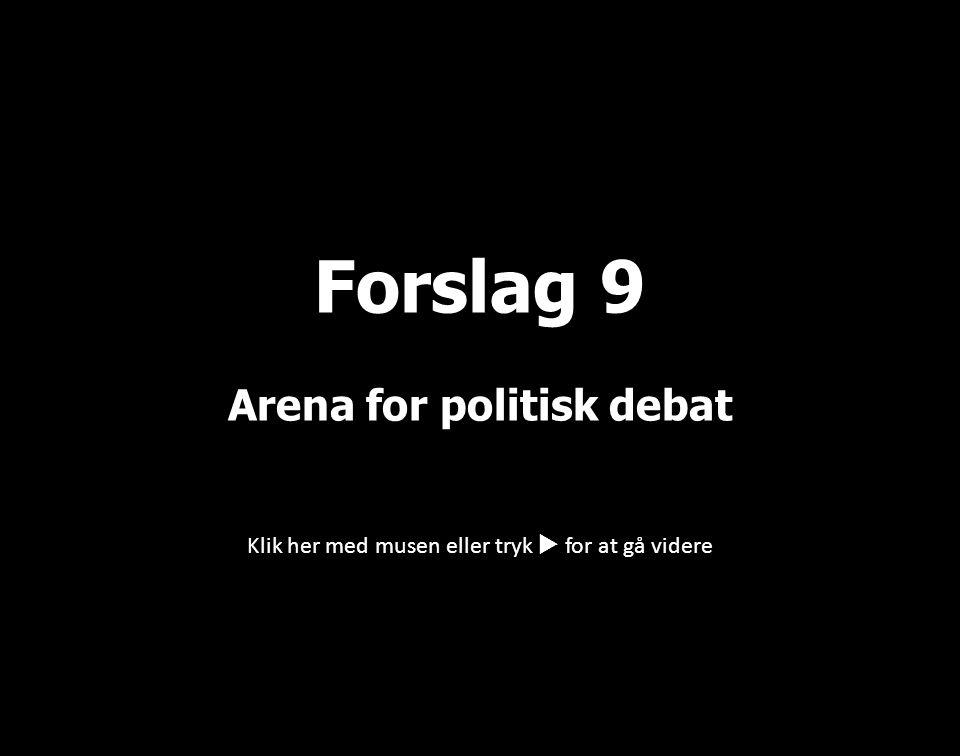 Klik her med musen eller tryk  for at gå videre Forslag 9 Arena for politisk debat