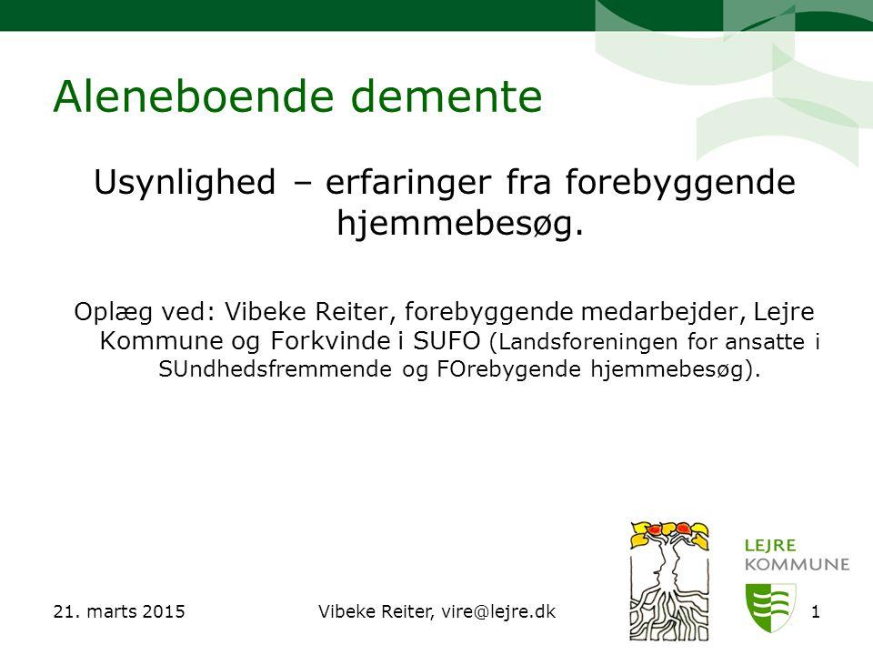 21. marts 2015Vibeke Reiter, vire@lejre.dk1 Aleneboende demente Usynlighed – erfaringer fra forebyggende hjemmebesøg. Oplæg ved: Vibeke Reiter, foreby