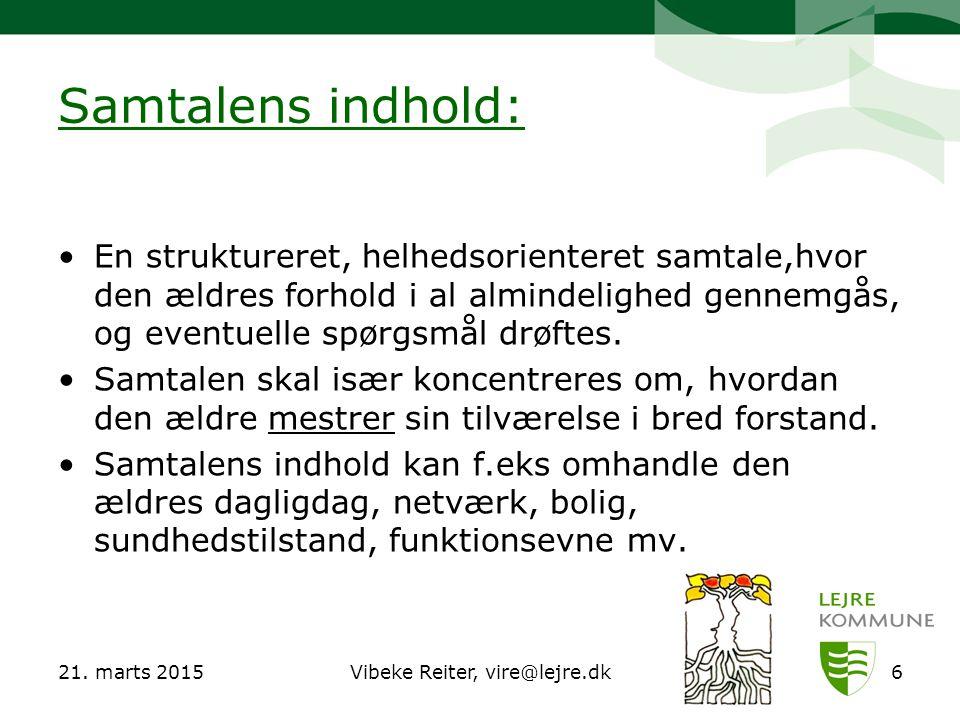 21. marts 2015Vibeke Reiter, vire@lejre.dk6 Samtalens indhold: En struktureret, helhedsorienteret samtale,hvor den ældres forhold i al almindelighed g