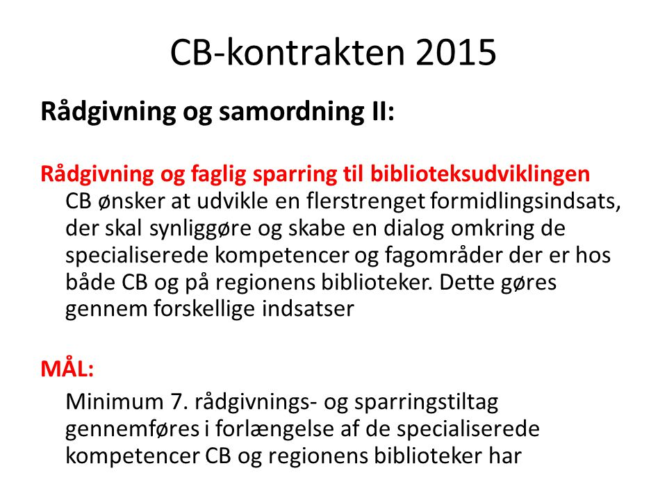 CB-kontrakten 2015 Rådgivning og samordning II: Rådgivning og faglig sparring til biblioteksudviklingen CB ønsker at udvikle en flerstrenget formidlingsindsats, der skal synliggøre og skabe en dialog omkring de specialiserede kompetencer og fagområder der er hos både CB og på regionens biblioteker.