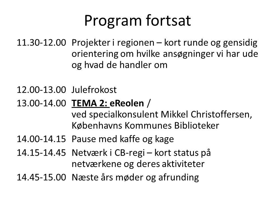 Program fortsat 11.30-12.00 Projekter i regionen – kort runde og gensidig orientering om hvilke ansøgninger vi har ude og hvad de handler om 12.00-13.00 Julefrokost 13.00-14.00 TEMA 2: eReolen / ved specialkonsulent Mikkel Christoffersen, Københavns Kommunes Biblioteker 14.00-14.15Pause med kaffe og kage 14.15-14.45 Netværk i CB-regi – kort status på netværkene og deres aktiviteter 14.45-15.00 Næste års møder og afrunding