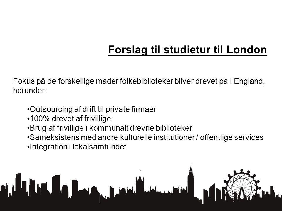 Forslag til studietur til London Fokus på de forskellige måder folkebiblioteker bliver drevet på i England, herunder: Outsourcing af drift til private firmaer 100% drevet af frivillige Brug af frivillige i kommunalt drevne biblioteker Sameksistens med andre kulturelle institutioner / offentlige services Integration i lokalsamfundet