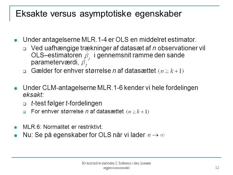 Kvantitative metoder 2: Inferens i den lineære regressionsmodel 12 Eksakte versus asymptotiske egenskaber Under antagelserne MLR.1-4 er OLS en middelret estimator.