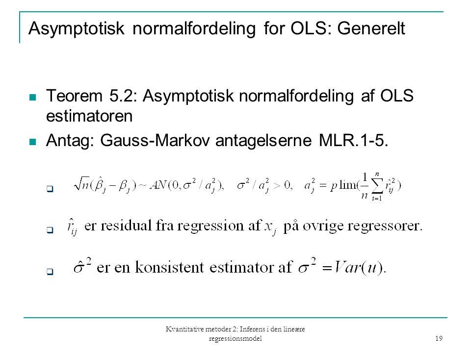 Kvantitative metoder 2: Inferens i den lineære regressionsmodel 19 Asymptotisk normalfordeling for OLS: Generelt Teorem 5.2: Asymptotisk normalfordeling af OLS estimatoren Antag: Gauss-Markov antagelserne MLR.1-5.